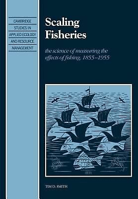 Scaling Fisheries: The Science of Measuring the Effects of Fishing, 1855 1955: T