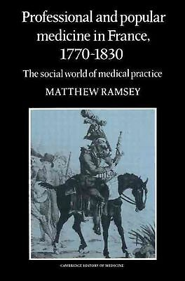 Professional and Popular Medicine in France 1770 1830: The Social World of Medic