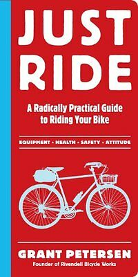 Just Ride: A Radically Practical Guide to Bikes, Equipment, Health, Safety, and
