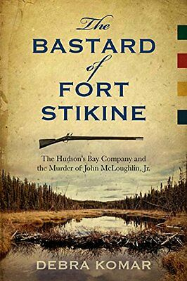 The Bastard of Fort Stikine: The Hudson's Bay Company and the Murder of John Mc