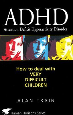 ADHD: How to Deal with Very Difficult Children (Human Horizons),PB,Alan Train -