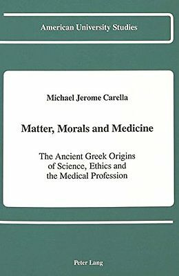 Matter, Morals, and Medicine: The Ancient Greek Origins of Science, Ethics, and