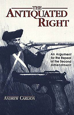 The Antiquated Right: An Argument for the Repeal of the Second Amendment,PB,And