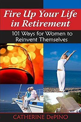 Fire Up Your Life in Retirement: 101 Ways for Women to Reinvent Themselves,PB,C