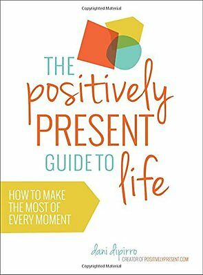 The Positively Present Guide To Life: How to Make the Most of Every Moment,PB-