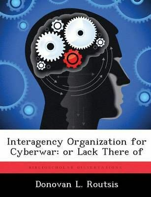 Interagency Organization for Cyberwar: Or Lack There of by Donovan L. Routsis (E