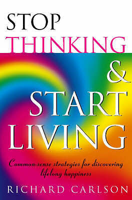 Stop Thinking, Start Living: Discover Lifelong H, Richard Carlson, New