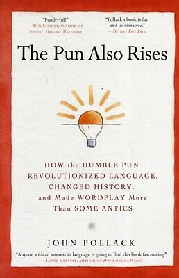 The Pun Also Rises : How the Humble Pun Revolutionized Language, Changed Histor.