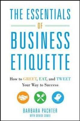 The Essentials of Business Etiquette: How to Greet, Eat, and Tweet Your Way to .