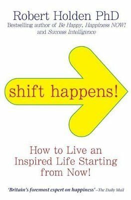 Shift Happens: How to Live an Inspired Life Starting from Now!-Robert Holden