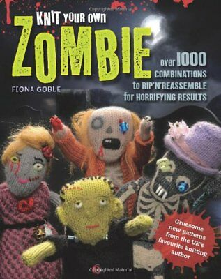 Knit Your Own Zombie: Over 1000 Combinations to Rip'n'reassemble for Horrifying