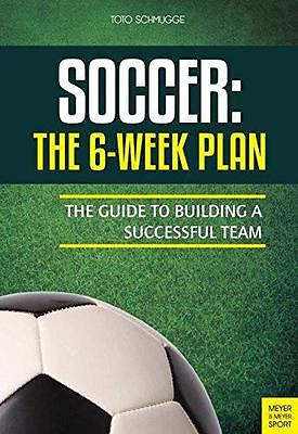 Soccer: The 6-Week Plan: The Guide to Building a Successful Team, Schmugge, Toto