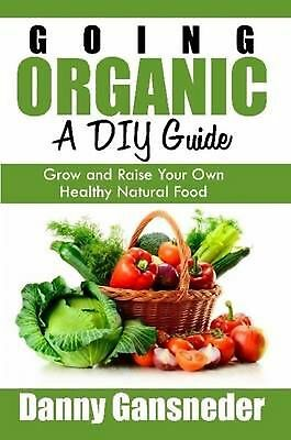 Going Organic: a Diy Guide: Grow and Raise Your Own Healthy Natural Food by Dann