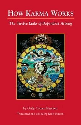 How Karma Works: The Twelve Links of Dependent-Arising by Geshe Sonam Rinchen Pa