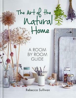 The Art of the Natural Home: A Room by Room Guide by Rebecca Sullivan Hardcover