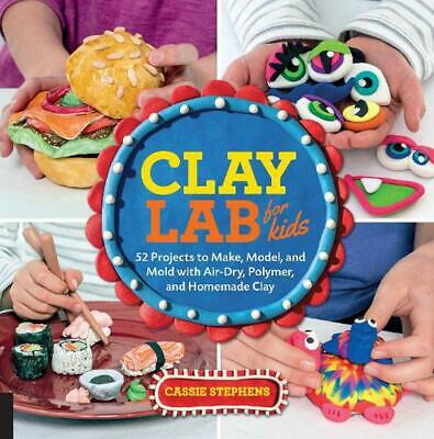 Clay Lab for Kids: 52 Projects to Make, Model, and Mold with Air-Dry, Polymer, a