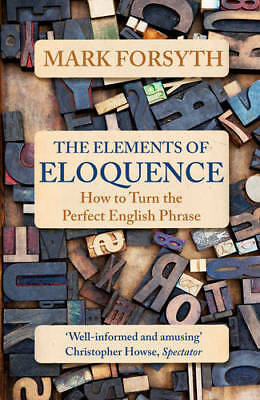 The Elements of Eloquence: How To Turn the Perfe, Forsyth, Mark, New