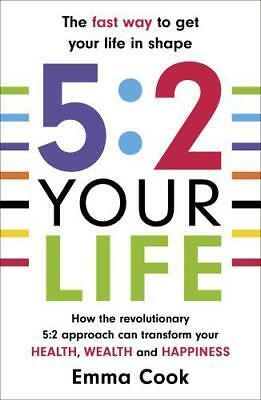 5:2 Your Life: How the revolutionary 5:2 approach can transform your health, you