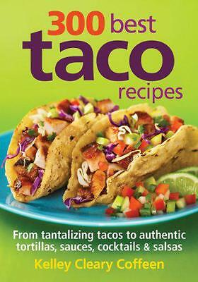 300 Best Taco Recipes: From Tantalizing Tacos to Authentic Tortillas, Sauces, Co