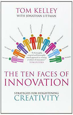 The Ten Faces of Innovation: Strategies for Heightening Creativity by Tom Kelley
