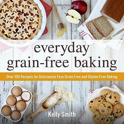 Everyday Grain-Free Baking: Over 100 recipes for Deliciously Easy Grain-Free and