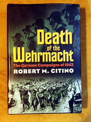 Death of the Wehrmacht (The German Campaigns of 1942) by Robert M. Citino