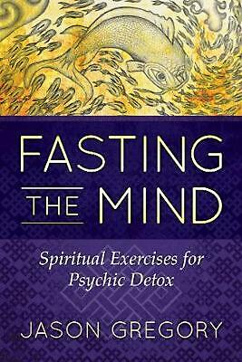 Fasting the Mind: Spiritual Exercises for Psychic Detox by Jason Gregory Paperba