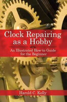 Clock Repairing as a Hobby: An Illustrated How-to Guide for the Beginner-Harold