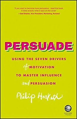 Persuade: Using the seven drivers of motivation to master influence and persuasi