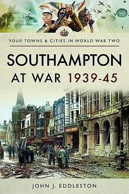 Southampton at War 1939 - 1945 by John J. Eddleston Paperback Book