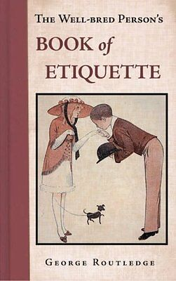 The Well Bred Person's Book of Etiquette,George Routledge