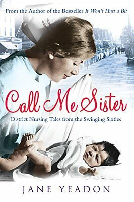 Call Me Sister: District Nursing Tales from the Swinging Sixties by Yeadon, Jane