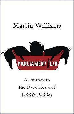 Parliament Ltd: A journey to the dark heart of British politics,HC,Martin Willi
