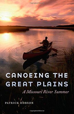 Canoeing the Great Plains: A Missouri River Summer,HC,Patrick Dobson - NEW