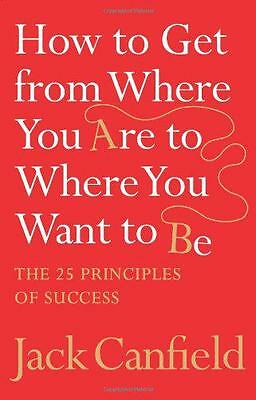 How to Get from Where You Are to Where You Want to Be: The 25 Principles of Succ