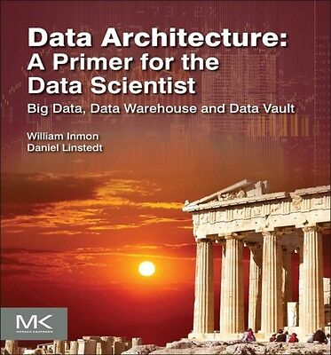 Data Architecture: A Primer for the Data Scientist: Big Data, Data Warehouse an.