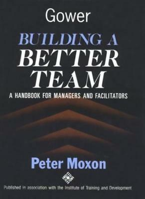 Building a Better Team: A Handbook for Managers and Facilitators,Peter Moxon