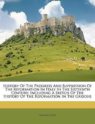 History of the Progress and Suppression of the Reformation in Ita 9781175803702