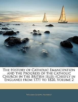 The History of Catholic Emancipation and the Progress of the Cath 9781141983469