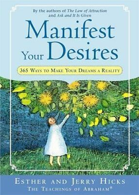 Manifest Your Desires: 365 Ways to Make Your Dreams a Reality-Esther Hicks, Jerr