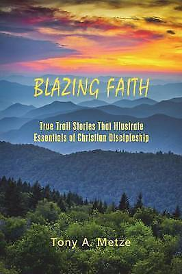 Blazing Faith True Trail Stories That Illustrate Essentials C by Metze Tony a