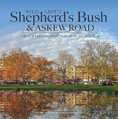 Wild About Shepherds Bush & Askew Road: From Market Gardens to Busy Metropolis,