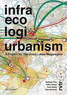 Infra Eco Logi Urbanism: A Project for the Great Lakes Megaregion,PB,Geoffrey T