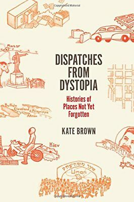 Dispatches from Dystopia: Histories of Places Not Yet Forgotten,HC,Kate Brown -