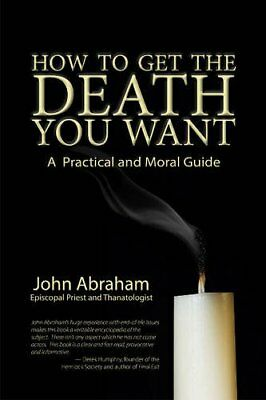 How to Get the Death You Want: A Practical and Moral Guide,PB,John Abraham - NE