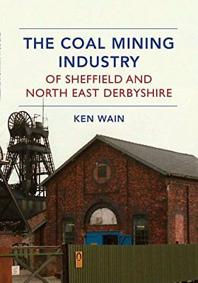 The Coal Mining Industry of Sheffield and North Derbyshire,PB,Ken Wain - NEW