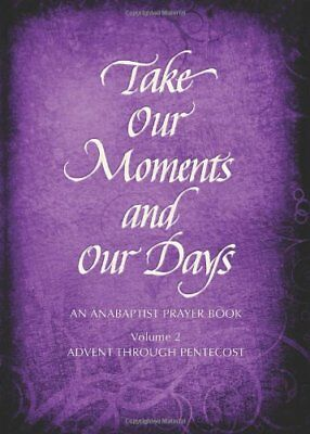 Take Our Moments and Our Days, Volume 2: An Anabaptist Prayer Book: Advent Thro