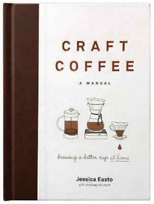 Craft Coffee: A Manual: Brewing a Better Cup at Home by Jessica Easto Hardcover