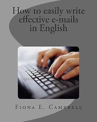 How to Easily Write Effective E-Mails in English by Campbell, Fiona E.