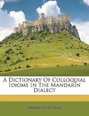 A Dictionary Colloquial Idioms in Mandarin Dialect by Giles Herbert Allen